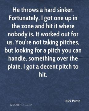 Nick Punto  - He throws a hard sinker. Fortunately, I got one up in the zone and hit it where nobody is. It worked out for us. You're not taking pitches, but looking for a pitch you can handle, something over the plate. I got a decent pitch to hit.