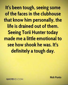Nick Punto  - It's been tough, seeing some of the faces in the clubhouse that know him personally, the life is drained out of them. Seeing Torii Hunter today made me a little emotional to see how shook he was. It's definitely a tough day.