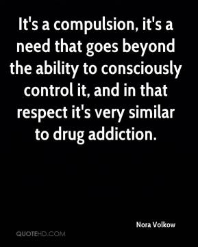 It's a compulsion, it's a need that goes beyond the ability to consciously control it, and in that respect it's very similar to drug addiction.