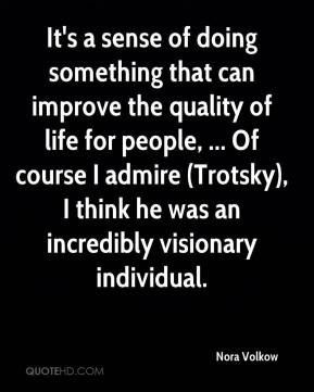 Nora Volkow  - It's a sense of doing something that can improve the quality of life for people, ... Of course I admire (Trotsky), I think he was an incredibly visionary individual.