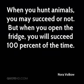 When you hunt animals, you may succeed or not. But when you open the fridge, you will succeed 100 percent of the time.