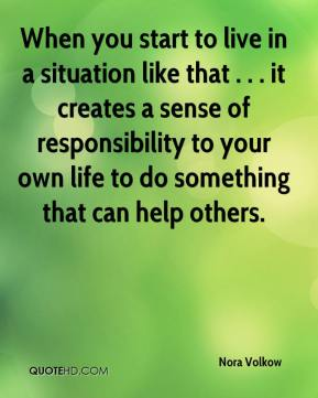 Nora Volkow  - When you start to live in a situation like that . . . it creates a sense of responsibility to your own life to do something that can help others.