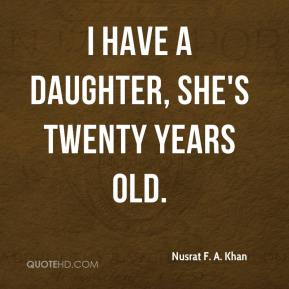 Nusrat F. A. Khan - I have a daughter, she's twenty years old.
