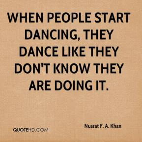 Nusrat F. A. Khan - When people start dancing, they dance like they don't know they are doing it.