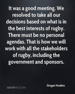 Oregan Hoskins  - It was a good meeting. We resolved to take all our decisions based on what is in the best interests of rugby. There must be no personal agendas. That is how we will work with all the stakeholders of rugby, including the government and sponsors.