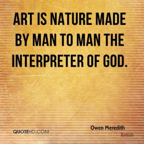 Owen Meredith  - Art is Nature made by Man To Man the interpreter of God.