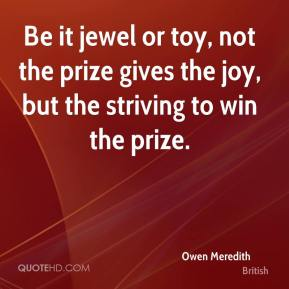 Owen Meredith  - Be it jewel or toy, not the prize gives the joy, but the striving to win the prize.