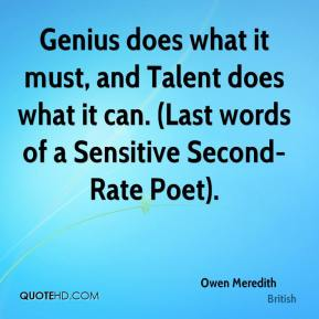 Owen Meredith  - Genius does what it must, and Talent does what it can. (Last words of a Sensitive Second-Rate Poet).