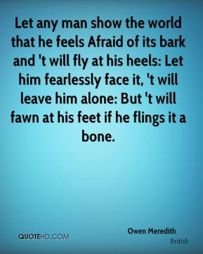 Let any man show the world that he feels Afraid of its bark and 't will fly at his heels: Let him fearlessly face it, 't will leave him alone: But 't will fawn at his feet if he flings it a bone.