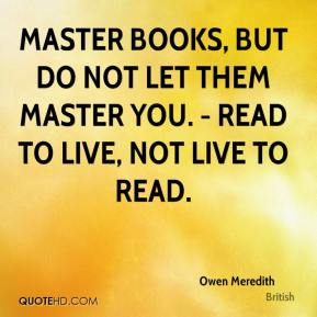 Owen Meredith  - Master books, but do not let them master you. - Read to live, not live to read.