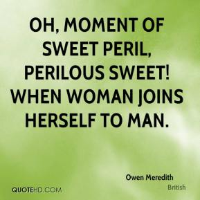 Owen Meredith  - Oh, moment of sweet peril, perilous sweet! When woman joins herself to man.