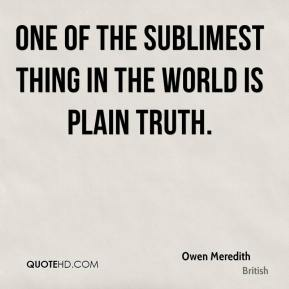 One of the sublimest thing in the world is plain truth.