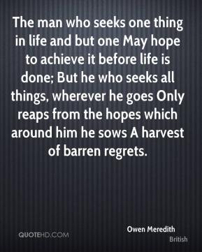 Owen Meredith  - The man who seeks one thing in life and but one May hope to achieve it before life is done; But he who seeks all things, wherever he goes Only reaps from the hopes which around him he sows A harvest of barren regrets.