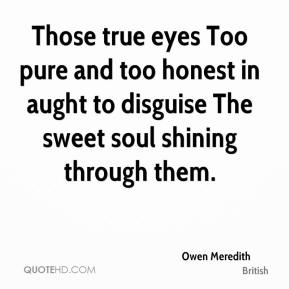 Those true eyes Too pure and too honest in aught to disguise The sweet soul shining through them.
