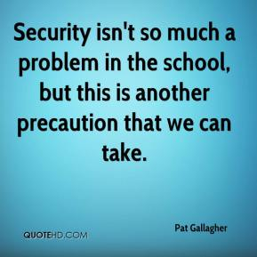 Pat Gallagher  - Security isn't so much a problem in the school, but this is another precaution that we can take.