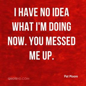 Pat Moore  - I have no idea what I'm doing now. You messed me up.