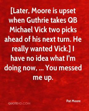 Pat Moore  - [Later, Moore is upset when Guthrie takes QB Michael Vick two picks ahead of his next turn. He really wanted Vick.] I have no idea what I'm doing now, ... You messed me up.