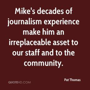 Pat Thomas  - Mike's decades of journalism experience make him an irreplaceable asset to our staff and to the community.