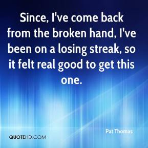 Pat Thomas  - Since, I've come back from the broken hand, I've been on a losing streak, so it felt real good to get this one.