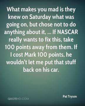 Pat Tryson  - What makes you mad is they knew on Saturday what was going on, but chose not to do anything about it, ... If NASCAR really wants to fix this, take 100 points away from them. If I cost Mark 100 points, he wouldn't let me put that stuff back on his car.