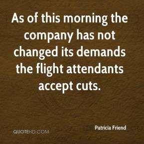 Patricia Friend  - As of this morning the company has not changed its demands the flight attendants accept cuts.
