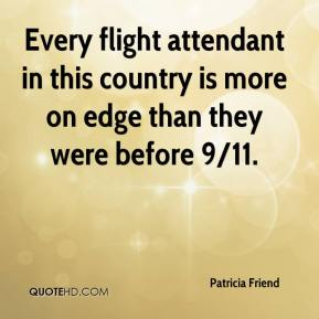 Patricia Friend  - Every flight attendant in this country is more on edge than they were before 9/11.