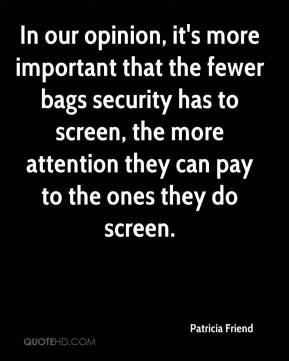 Patricia Friend  - In our opinion, it's more important that the fewer bags security has to screen, the more attention they can pay to the ones they do screen.