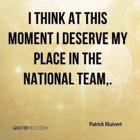Patrick Kluivert  - I think at this moment I deserve my place in the national team.