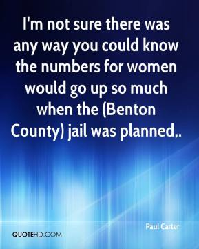 Paul Carter  - I'm not sure there was any way you could know the numbers for women would go up so much when the (Benton County) jail was planned.