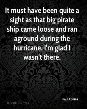 Paul Collins  - It must have been quite a sight as that big pirate ship came loose and ran aground during the hurricane. I'm glad I wasn't there.