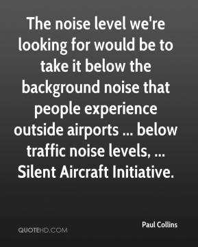 The noise level we're looking for would be to take it below the background noise that people experience outside airports ... below traffic noise levels, ... Silent Aircraft Initiative.