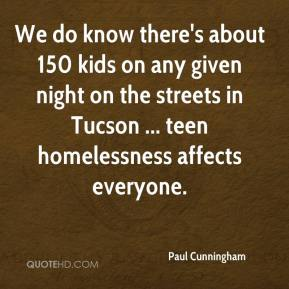Paul Cunningham  - We do know there's about 150 kids on any given night on the streets in Tucson ... teen homelessness affects everyone.