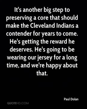 Paul Dolan  - It's another big step to preserving a core that should make the Cleveland Indians a contender for years to come. He's getting the reward he deserves. He's going to be wearing our jersey for a long time, and we're happy about that.