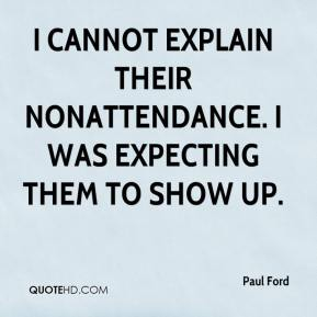Paul Ford  - I cannot explain their nonattendance. I was expecting them to show up.