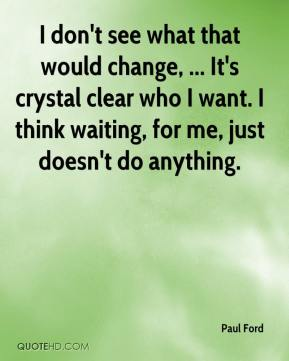 Paul Ford  - I don't see what that would change, ... It's crystal clear who I want. I think waiting, for me, just doesn't do anything.
