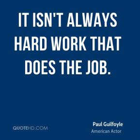 Paul Guilfoyle - It isn't always hard work that does the job.
