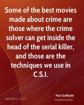 Paul Guilfoyle - Some of the best movies made about crime are those where the crime solver can get inside the head of the serial killer, and those are the techniques we use in C.S.I.