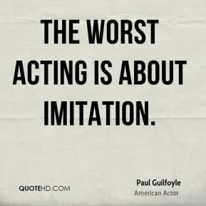 Paul Guilfoyle - The worst acting is about imitation.