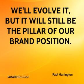 Paul Harrington  - We'll evolve it, but it will still be the pillar of our brand position.
