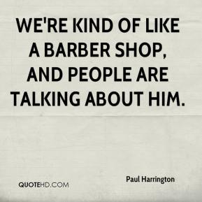 Paul Harrington  - We're kind of like a barber shop, and people are talking about him.