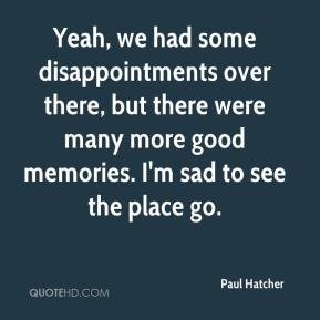 Paul Hatcher  - Yeah, we had some disappointments over there, but there were many more good memories. I'm sad to see the place go.
