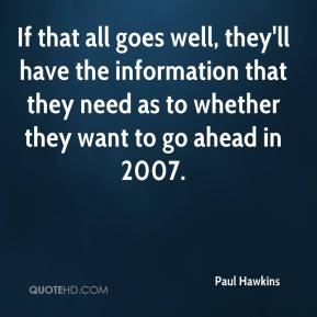 Paul Hawkins  - If that all goes well, they'll have the information that they need as to whether they want to go ahead in 2007.