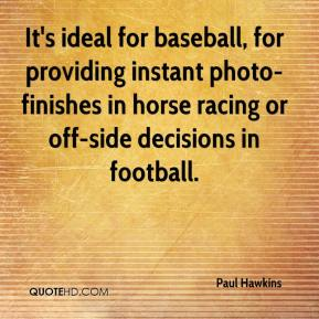 Paul Hawkins  - It's ideal for baseball, for providing instant photo-finishes in horse racing or off-side decisions in football.