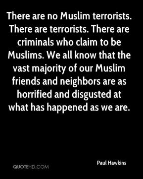 Paul Hawkins  - There are no Muslim terrorists. There are terrorists. There are criminals who claim to be Muslims. We all know that the vast majority of our Muslim friends and neighbors are as horrified and disgusted at what has happened as we are.