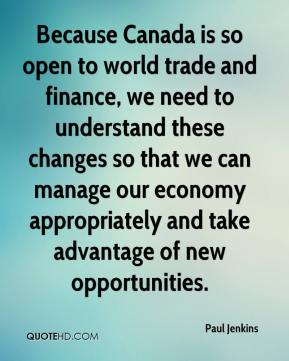 Because Canada is so open to world trade and finance, we need to understand these changes so that we can manage our economy appropriately and take advantage of new opportunities.
