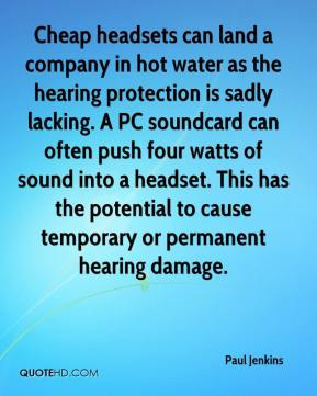 Paul Jenkins  - Cheap headsets can land a company in hot water as the hearing protection is sadly lacking. A PC soundcard can often push four watts of sound into a headset. This has the potential to cause temporary or permanent hearing damage.