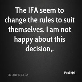 Paul Kirk  - The IFA seem to change the rules to suit themselves. I am not happy about this decision.