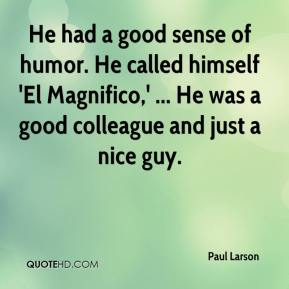Paul Larson  - He had a good sense of humor. He called himself 'El Magnifico,' ... He was a good colleague and just a nice guy.