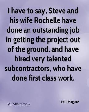 Paul Maguire  - I have to say, Steve and his wife Rochelle have done an outstanding job in getting the project out of the ground, and have hired very talented subcontractors, who have done first class work.
