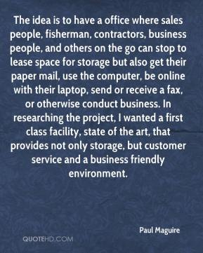 Paul Maguire  - The idea is to have a office where sales people, fisherman, contractors, business people, and others on the go can stop to lease space for storage but also get their paper mail, use the computer, be online with their laptop, send or receive a fax, or otherwise conduct business. In researching the project, I wanted a first class facility, state of the art, that provides not only storage, but customer service and a business friendly environment.